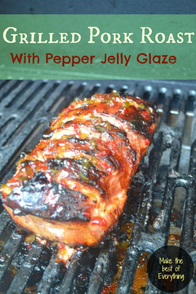 Grilled Pork Roast- With Pepper Jelly Glaze- Make The Best of Everything