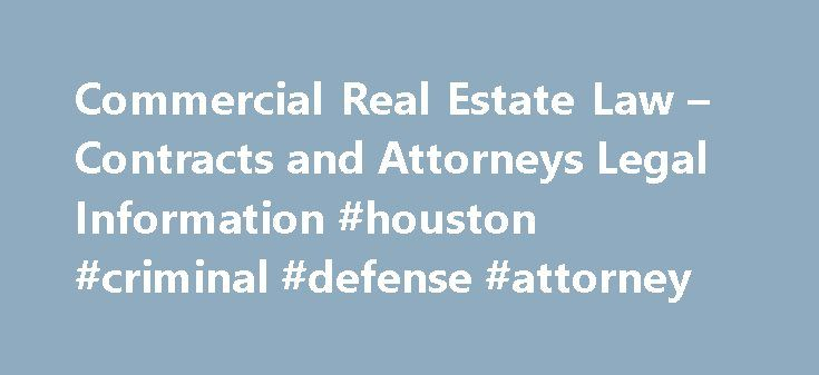 Commercial Real Estate Law – Contracts and Attorneys Legal Information #houston #criminal #defense #attorney http://attorney.remmont.com/commercial-real-estate-law-contracts-and-attorneys-legal-information-houston-criminal-defense-attorney/  #commercial real estate attorney Commercial Real Estate Commercial real estate law covers a broad range of activities, but is generally applicable when dealing with any building or property that is used for a business. Commercial real estate law governs…