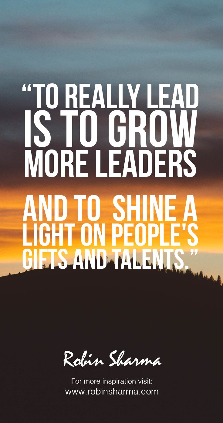 To really lead is to grow more leaders--and to shine a light on people's gifts and talents. #robinsharma #LWT #leadership