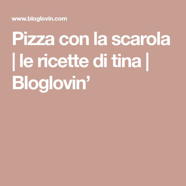 Pizza con la scarola | le ricette di tina | Bloglovin'