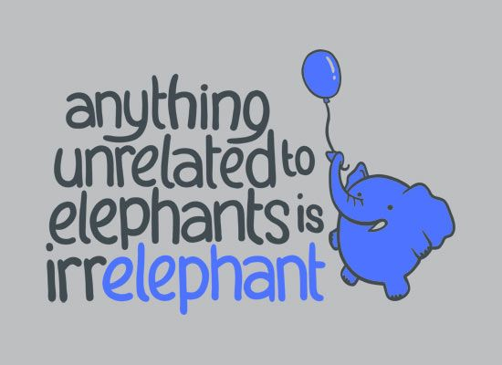 """Anything unrelated to elephants is irrelephant."""