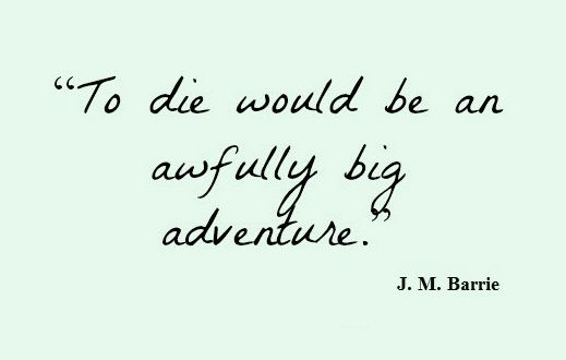"""""""To die would be an awfully big adventure."""" -J.M. Barrie's """"Peter Pan"""""""