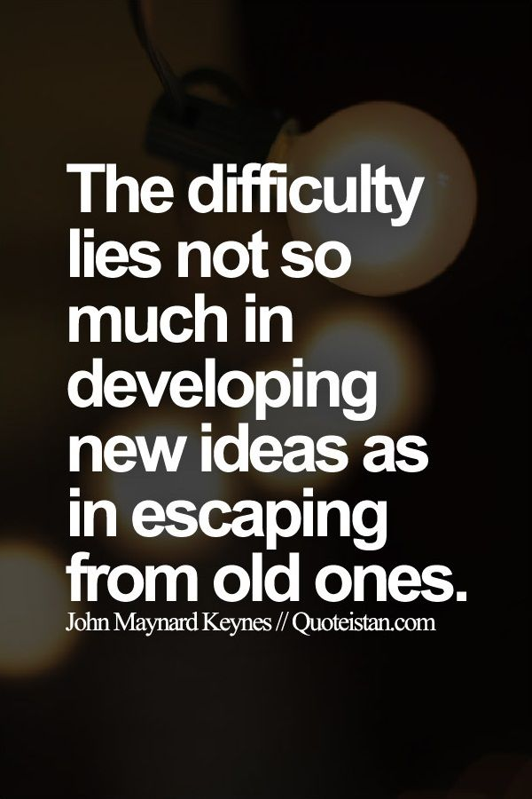 """""""The difficulty lies not so much in developing new ideas as in escaping from old ones."""" ~ John Maynard Keynes"""