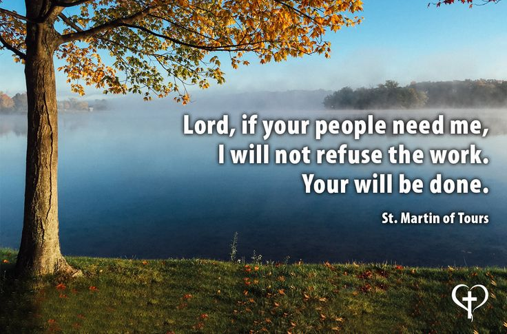 """""""Lord, if your people need me, I will not refuse the work. Your will be done."""" - St. Martin of Tours"""