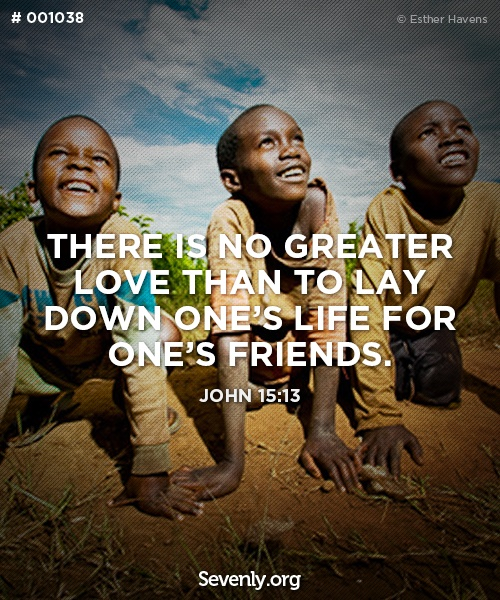 """""""There is no greater love than to lay down one's life for one's friends."""""""