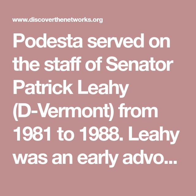 Podesta served on the staff of Senator Patrick Leahy (D-Vermont) from 1981 to 1988. Leahy was an early advocate of circumventing the U.S. Constitution by gaining control over federal courts. Podesta assisted Leahy in pioneering the indiscriminate smearing and filibustering of any and all Republican judicial nominees -- a practice previously unknown in Washington.