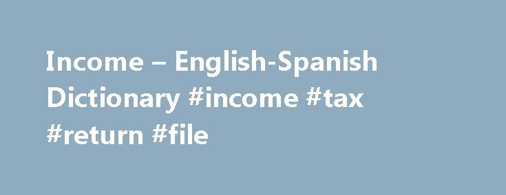 Income – English-Spanish Dictionary #income #tax #return #file http://incom.remmont.com/income-english-spanish-dictionary-income-tax-return-file/  #annual income # Online Language Dictionaries six-figure incomen noun. Refers to person, place, thing, quality, etc. US (earnings of hundreds of thousands of dollars a year) ingreso anual de seis cifras grupo nom grupo nominal. Expresión que combina un sustantivo con sus modificadores y complementos, que forman una expresión compuesta usual, sin…