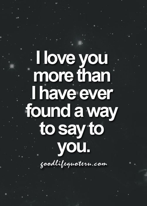 I Love You More Than I Have Ever Found A Way To Say To You......