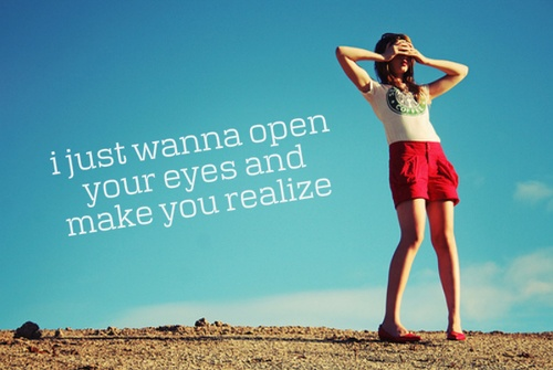 I just wanna open your eyes and make you realize. -invisible, taylor swift