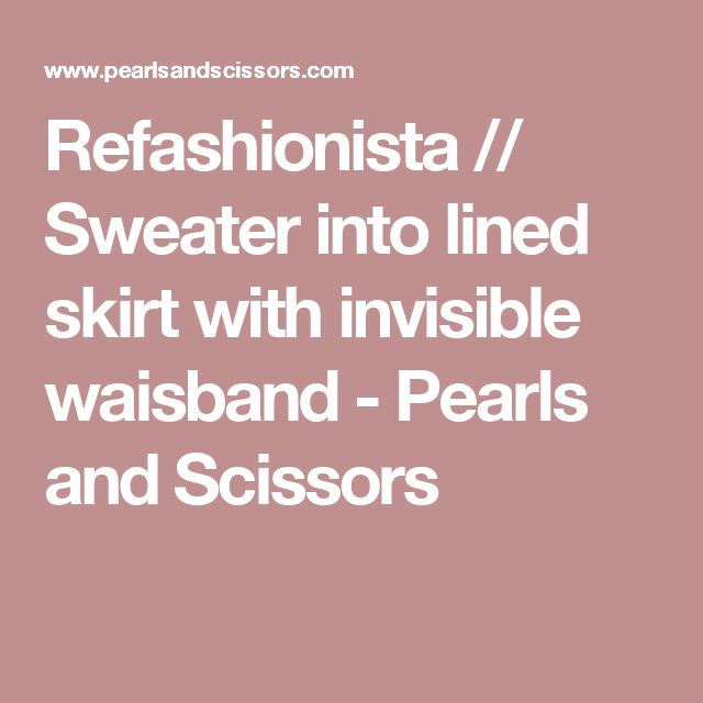 Refashionista // Sweater into lined skirt with invisible waisband - Pearls and Scissors