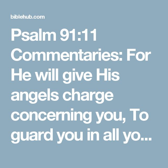 Psalm 91:11 Commentaries: For He will give His angels charge concerning you, To guard you in all your ways.
