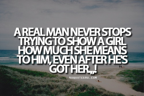 """Visithttp://4uquotesru.com/for more quotes, quotations, message, love quotes, quote of the day, and more. CLICK TO ENJOY READING PLUS BONUS OF LESSONS IN LIFE.  Quote:A real man never stops trying to show a girl how much she means to him, even after he's got her.""""!"""