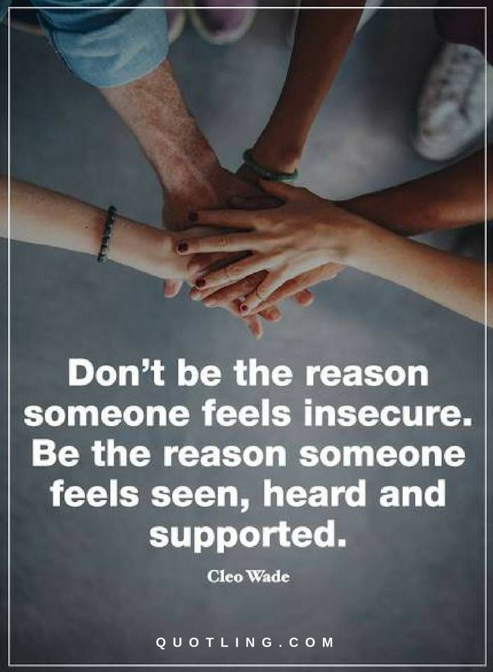 Quotes Don't be the reason someone feels insecure. Be the reason someone feels seen, heard and supported.