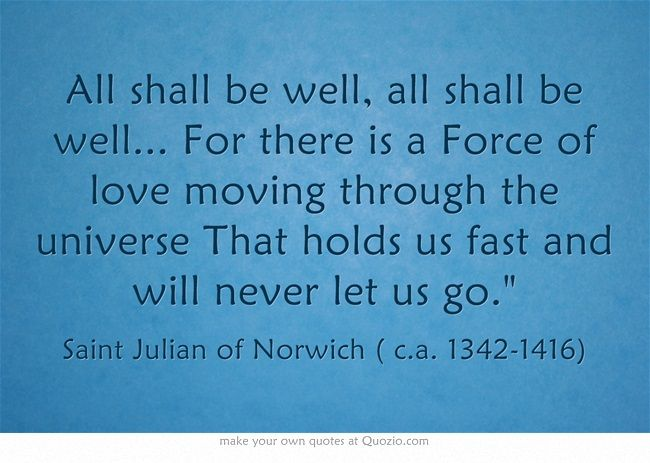 """All shall be well, all shall be well.... For there is a force of Love moving through the universe that holds us fast and will never let us go."" (Dame Julian of Norwich)"