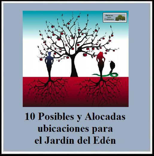 10 Posibles y Alocadas ubicaciones para el Jardín del Edén.  http://ateismoparacristianos.blogspot.com/2014/11/10-posibles-y-alocadas-ubicaciones-para.html
