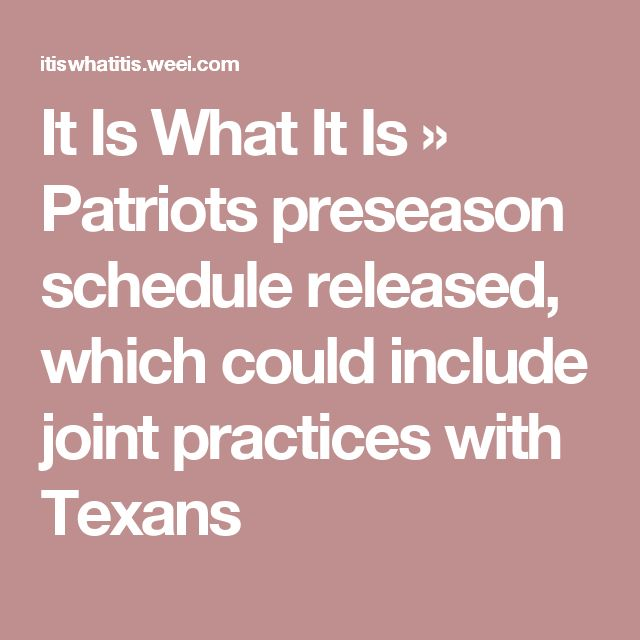It Is What It Is    » Patriots preseason schedule released, which could include joint practices with Texans