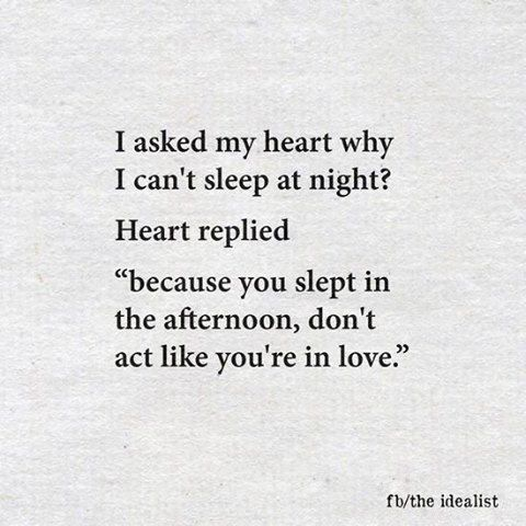 "I asked my heart why I can't sleep at night? Heart replied: ""Because you slept in the afternoon, don't act like you're in love"""