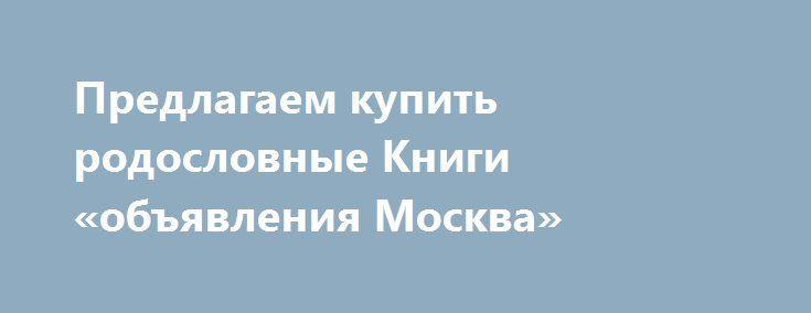 Предлагаем купить родословные Книги «объявления Москва» http://www.pogruzimvse.ru/doska/?adv_id=293779 Магазин занимается продажей подарков и сувениров в Москве и МО. У нас Вы найдёте самурайские мечи, кинжалы и арбалеты, православные и восточные панно, бизнес-сувениры, а также канделябры и вазы, наборы для камина. Кроме того, закажите родословные книги, модели парусников и другое. Доступные цены. Вы можете забрать товар самостоятельно или воспользоваться услугами нашей компании. Остались…