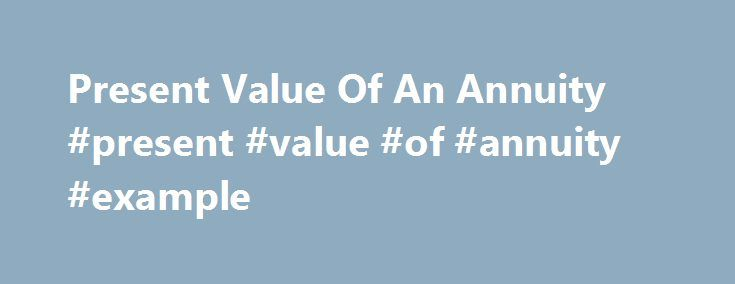 Present Value Of An Annuity #present #value #of #annuity #example http://diet.nef2.com/present-value-of-an-annuity-present-value-of-annuity-example/  # Present Value Of An Annuity BREAKING DOWN 'Present Value Of An Annuity' Because of the financial concept known as the time value of money, receiving money today is worth more than receiving the same amount money in the future because the money today can be invested at a given rate of return. By the same logic, receiving $5,000 today is worth…