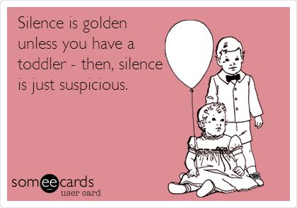 Silence is golden unless you have a toddler - then, silence is just suspicious.