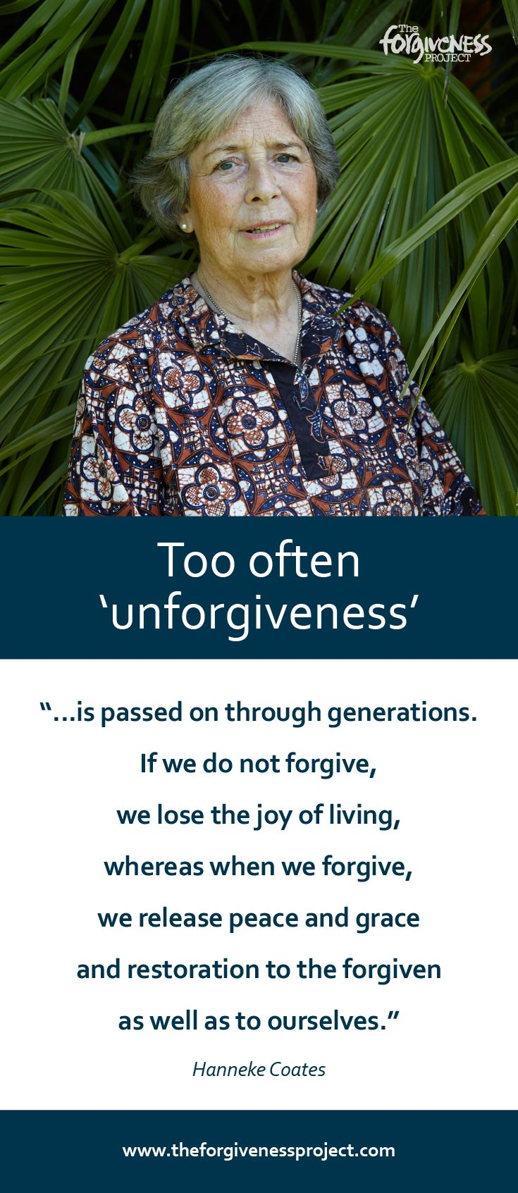 """""""Too often 'unforgiveness' is passed on through generations. If we do not forgive, we lose the joy of living, whereas when we forgive, we release peace and grace and restoration to the forgiven as well as to ourselves."""" - Hanneke Coates. Read Hanneke's whole story here: http://theforgivenessproject.com/stories/hanneke-coates-england/"""