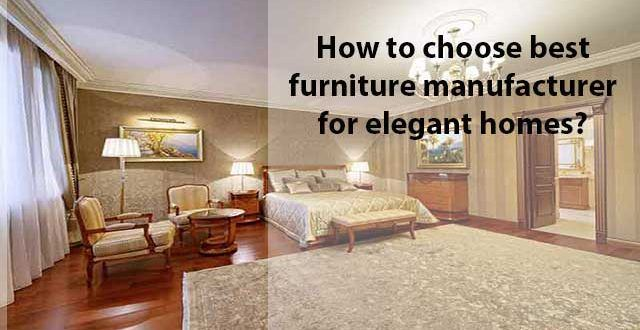 How to choose Best Furniture Manufacturers for Making Home Look Elegant and Stylish?