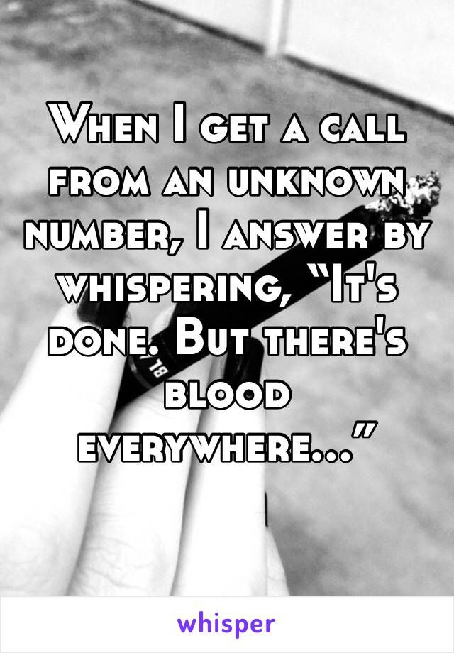 "When I get a call from an unknown number, I answer by whispering, ""It's done. But there's blood everywhere…"""