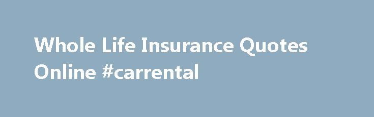 Whole Life Insurance Quotes Online #carrental http://insurances.nef2.com/whole-life-insurance-quotes-online-carrental/  #instant insurance quote # Whole Life Insurance Quotes Online Whole life is actually the oldest form of modern life insurance. Even though some historians say that life insurance may date back to Ancient Roman burial societies, the first modern policies date back to the early part of the 18th century. Since that time, life insurance has evolved quite a bit, and today s…