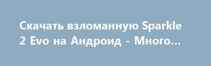 Скачать взломанную Sparkle 2 Evo на Андроид - Много монет http://cash-droid.ru/922-skachat-vzlomannuyu-sparkle-2-evo-na-android-mnogo-monet.html