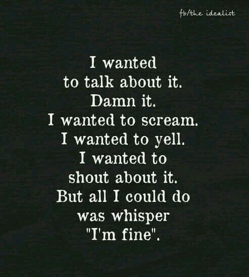 I am fine..what a lie..we wisper it over & over as cover up..& ppl believe...
