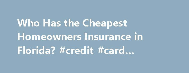 Who Has the Cheapest Homeowners Insurance in Florida? #credit #card #company http://nef2.com/who-has-the-cheapest-homeowners-insurance-in-florida-credit-card-company/  #home insurance florida # Who Has the Cheapest Homeowners Insurance in Florida? ValuePenguin's recently took a look at homeowners insurance rates in the most expensive state in the US, Florida. Florida's homeowners insurance rates are notoriously high because of the sheer amount of coastal real estate and the fact that it's…