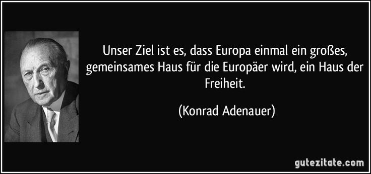 Unser Ziel ist es, dass Europa einmal ein großes, gemeinsames Haus für die Europäer wird, ein Haus der Freiheit. (Konrad Adenauer)