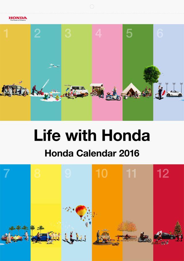 Honda 2016年企業カレンダー。タイトルは「Life with Honda」。  人々の生活に、Hondaのプロダクトが寄り添うことで、情景が彩られていく様子を、四季を感じるカラフルなビジュアルで表現。   クルマやバイクはもちろん、発電機やジェット、耕うん機からASIMOまで、多彩なプロダクトを通して、Hondaらしい「元気でワクワクする」ブランドイメージを体現しました。 そして、12ヶ月のビジュアルがひとつに繋がる仕掛けを盛り込み、楽しんで飾ってもらう工夫をこらしています。