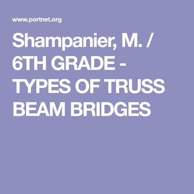 Shampanier, M. / 6TH GRADE - TYPES OF TRUSS BEAM BRIDGES