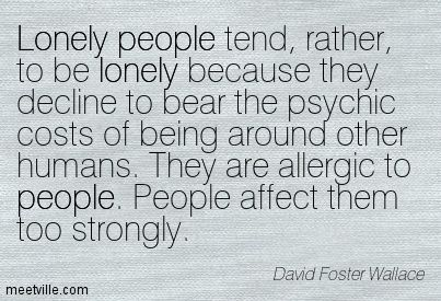 People affect them too strongly. David Foster Wallace