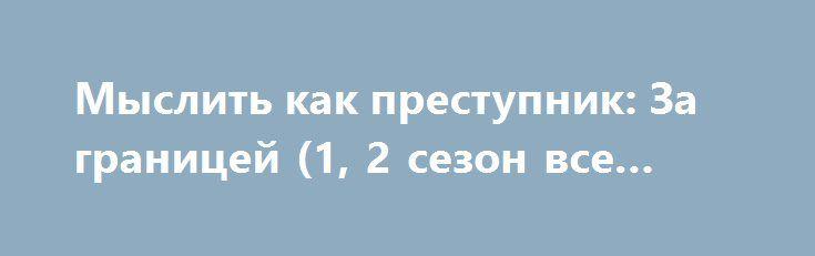Мыслить как преступник: За границей (1, 2 сезон все серии) http://hdrezka.biz/serials/870-myslit-kak-prestupnik-za-granicey-1-2-sezon-vse-serii.html