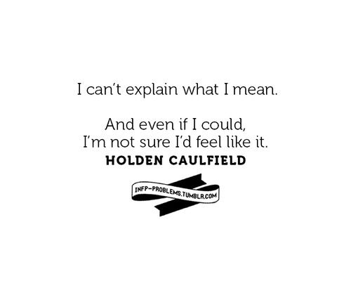 """""""I can't explain what I mean. And even if I could, I'm not sure I'd feel like it."""" - Holden Caulfield (posted on INFP Problems)"""