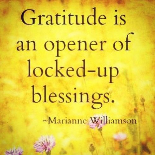 Gratitude is an opener of locked up blessings. Marianne Williamson