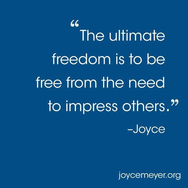 """""""The ultimum freedom is to be free from the need to impress others."""" ~Joyce Meyer"""