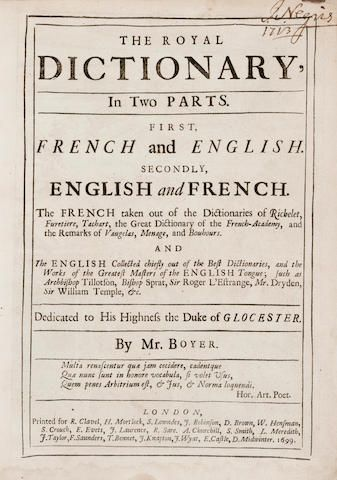 BOYER, ABEL. a Huguenot refugee 1667?-1729. The Royal Dictionary, In Two Parts. First, French and English. Secondly, English and French.  London:  1699. There was no monolingual dictionary of general English available at the time. Boyer was an impoverished Huguenot refugee when he fell into employ preparing an edition of Miege's dictionary. Here, Boyer goes to great length to improve upon Miege by providing individual definitions for synonyms and a great number of idiomatic usages