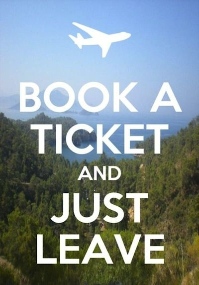 Book a ticket and just leave. | Travel Quotes