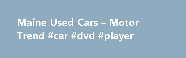 Maine Used Cars – Motor Trend #car #dvd #player http://remmont.com/maine-used-cars-motor-trend-car-dvd-player/  #used car listings # City