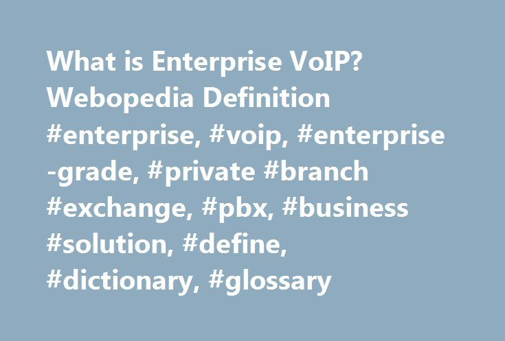 What is Enterprise VoIP? Webopedia Definition #enterprise, #voip, #enterprise-grade, #private #branch #exchange, #pbx, #business #solution, #define, #dictionary, #glossary http://eritrea.remmont.com/what-is-enterprise-voip-webopedia-definition-enterprise-voip-enterprise-grade-private-branch-exchange-pbx-business-solution-define-dictionary-glossary/  # enterprise VoIP Related Terms Enterprise VoIP services are enterprise-grade versions of residential VoIP and business VoIP solutions that…
