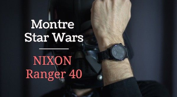 Montre Star Wars Nixon Ranger 40 : test et avis