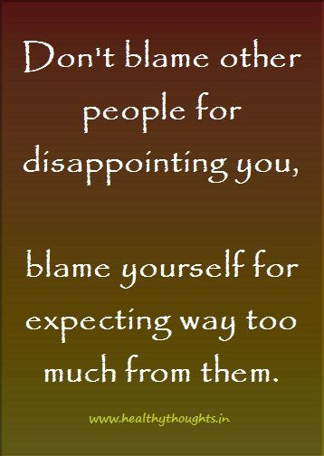 dont-blame-other-people-for-disappointing-you | HealthyThoughts.in - Inspirational Thoughts & Pictures - Motivational Quotes - Health Tips | Inspirational, Motivational & Daily Dose of Healthy and Beautiful Thoughts, Quotes and Pictures - Motivational, Inspirational, Positive Thinking, Love, Life, Relationship, Leadership, Management, Health, Success, Happiness, Words of Wisdom, Trust, Proverbs, Perseverance, Humor