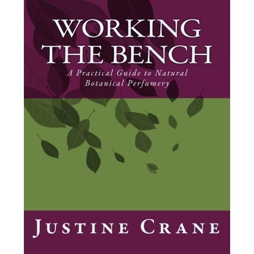 """Amazon.com: Working the Bench: A Natural Botanical Perfumery Instructional for Beginners (9781478150213): Justine M Crane:   Justine is a gifted perfumer and teacher.  Working the Bench isn't a 'recipe' book...but a """"how to cook"""" book.  A great intro to  perfume blending."""
