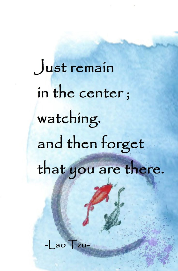 Just remain in the center, watching. and then forget that you are there. - Lao Tzu