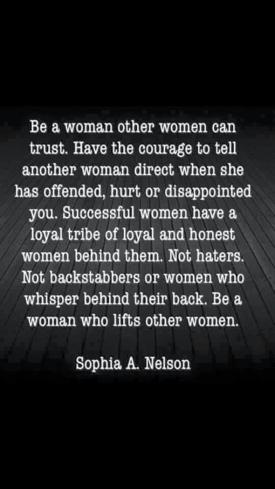 Be a woman other women can trust. Have the courage to tell another woman direct when she has offended, hurt or disappointed you. Successful women have a loyal tribe of loyal & honest women behi…