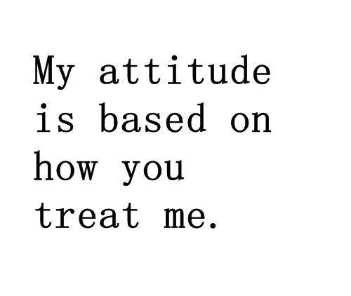 I choose to have a pro-active, positive attitude regardless of how anyone chooses to treat me.