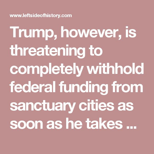 Trump, however, is threatening to completely withhold federal funding from sanctuary cities as soon as he takes office. In spite of this, many powerful people at the local level are resolute in their refusal to help Homeland Security and Immigration and Customs Enforcement with deportation. LAPD police chief Charlie Beck, Senator Kamala Harris, and Mayors Jim Kenney (Philadelphia) and Rahm Emanuel (Chicago) have all spoken out against helping Trump enact his immigration agenda.